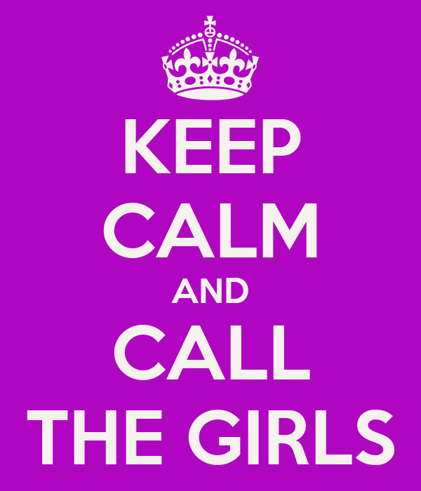 KEEP CALM AND CALL THE GIRLS