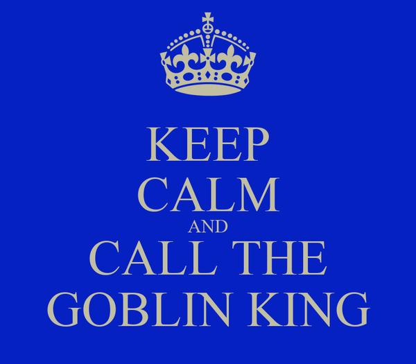 KEEP CALM AND CALL THE GOBLIN KING