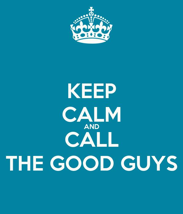 KEEP CALM AND CALL THE GOOD GUYS