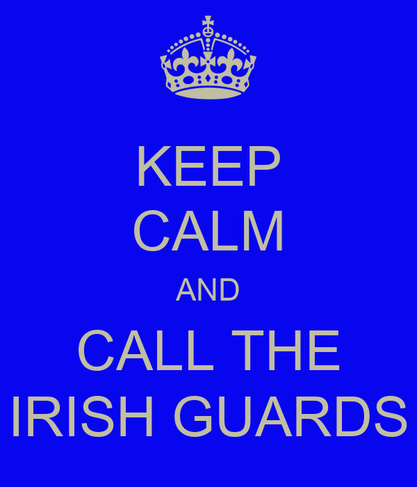 KEEP CALM AND CALL THE IRISH GUARDS