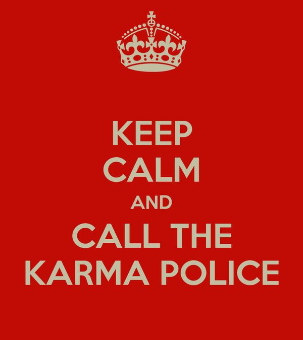 KEEP CALM AND CALL THE KARMA POLICE