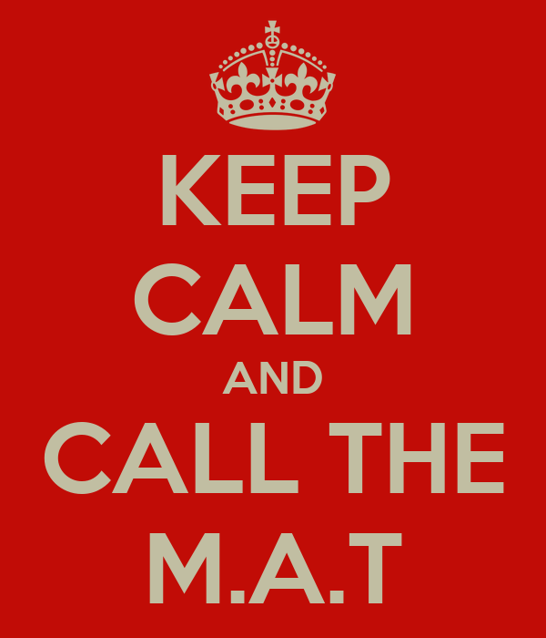 KEEP CALM AND CALL THE M.A.T