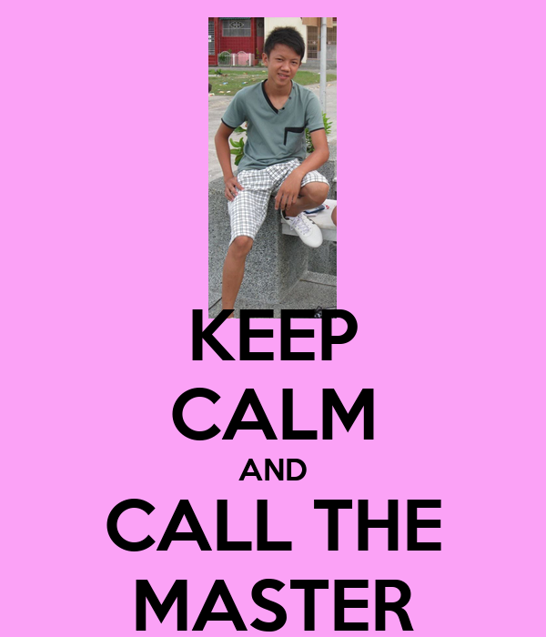 KEEP CALM AND CALL THE MASTER