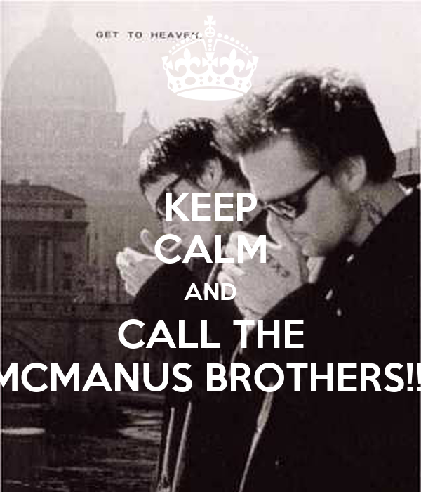 KEEP CALM AND CALL THE MCMANUS BROTHERS!!!