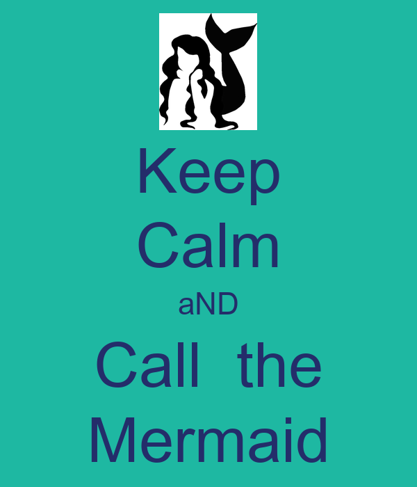 Keep Calm aND Call  the Mermaid