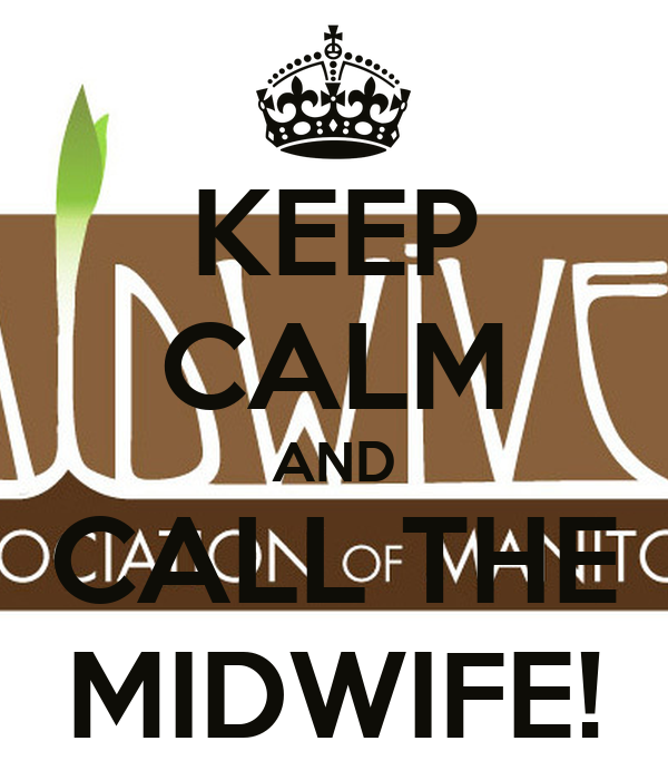KEEP CALM AND CALL THE MIDWIFE!