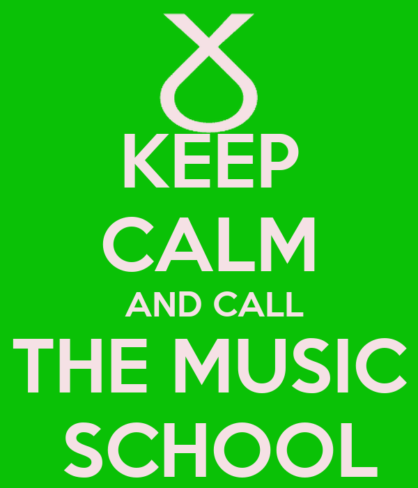 KEEP CALM  AND CALL THE MUSIC  SCHOOL