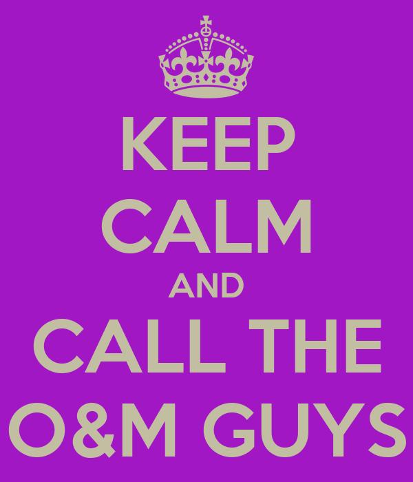 KEEP CALM AND CALL THE O&M GUYS