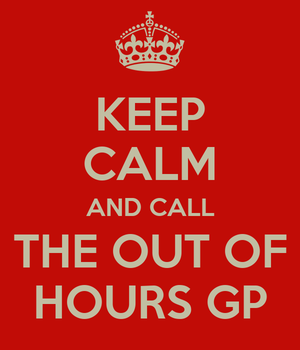 KEEP CALM AND CALL THE OUT OF HOURS GP