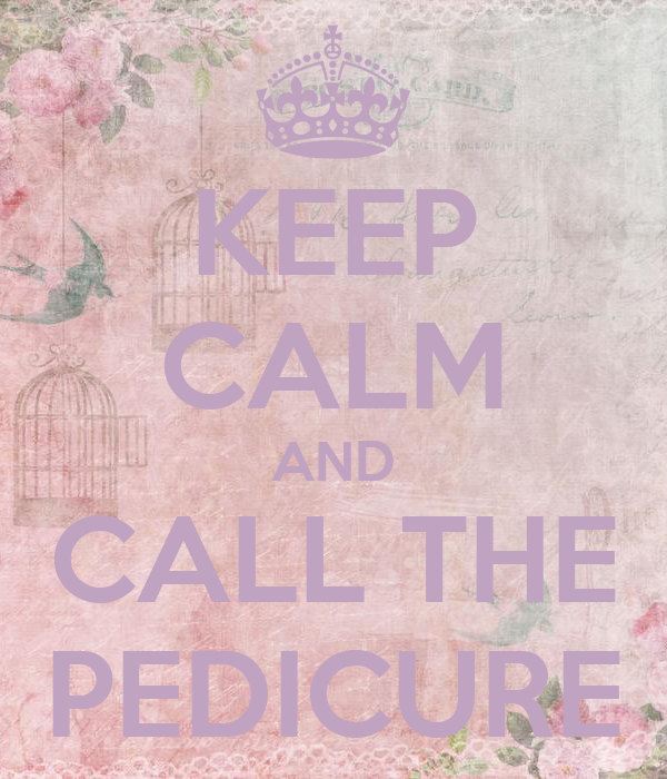 KEEP CALM AND CALL THE PEDICURE