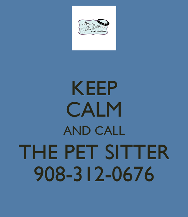 KEEP CALM AND CALL THE PET SITTER 908-312-0676