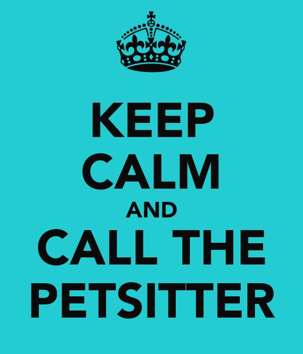 KEEP CALM AND CALL THE PETSITTER