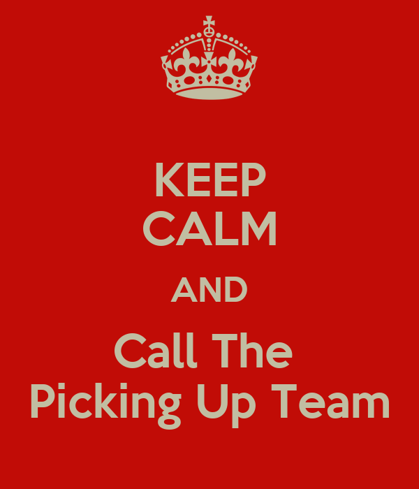 KEEP CALM AND Call The  Picking Up Team