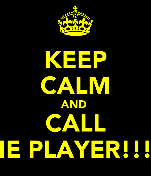 KEEP CALM AND  CALL THE PLAYER!!! X