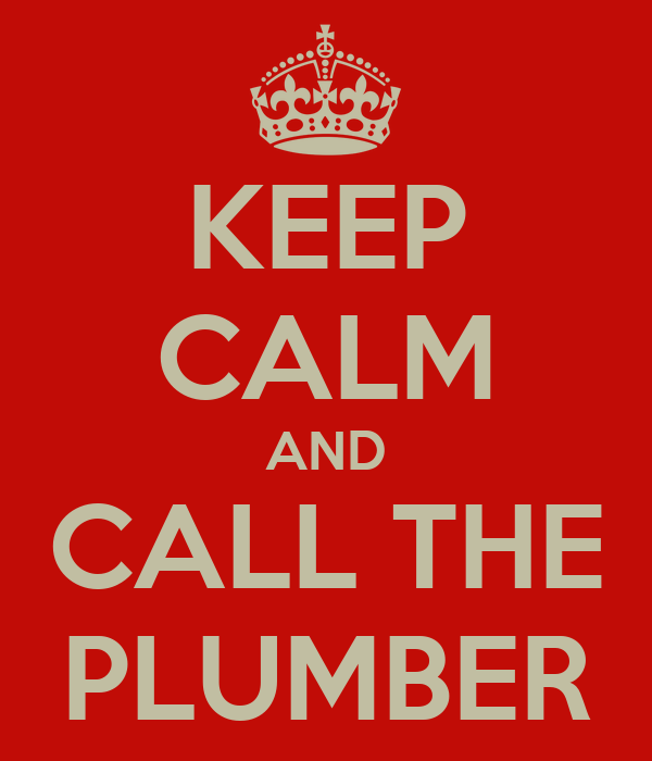 KEEP CALM AND CALL THE PLUMBER
