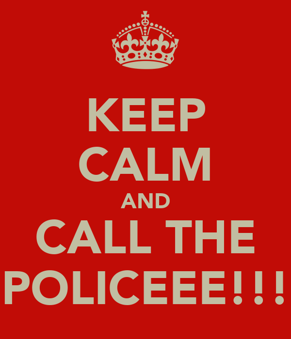 KEEP CALM AND CALL THE POLICEEE!!!