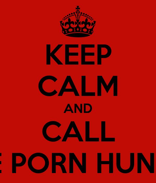 KEEP CALM AND CALL THE PORN HUNTER