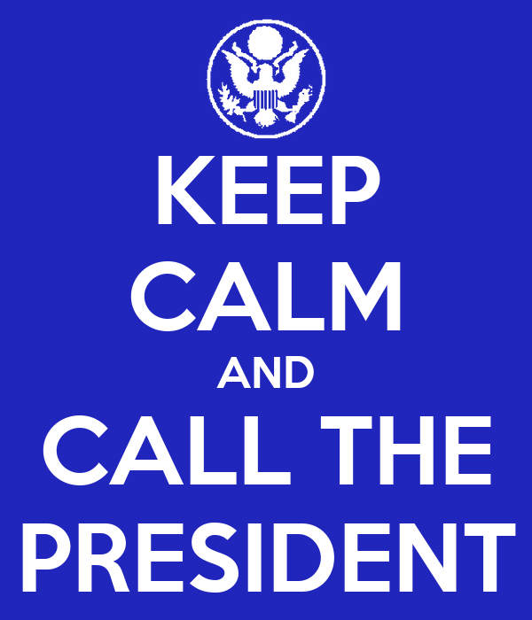 KEEP CALM AND CALL THE PRESIDENT