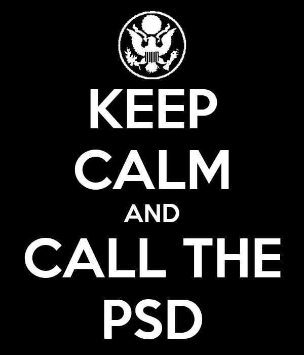 KEEP CALM AND CALL THE PSD