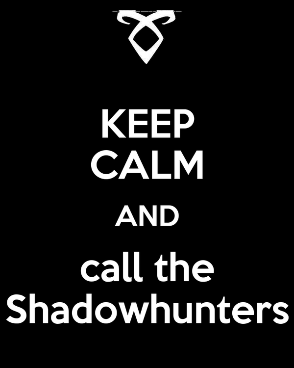 KEEP CALM AND call the Shadowhunters
