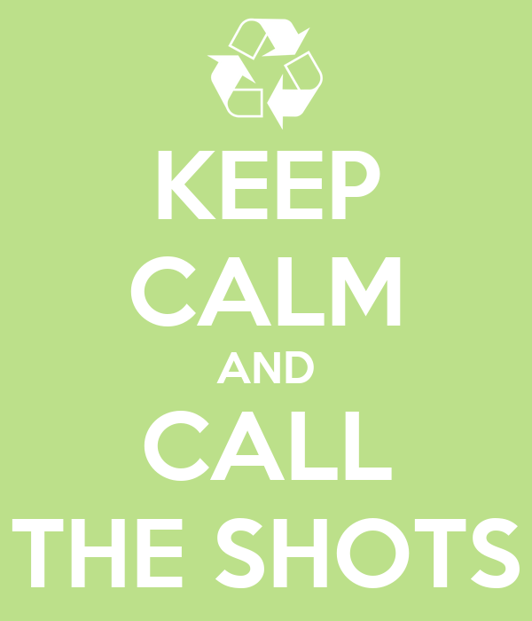 KEEP CALM AND CALL THE SHOTS