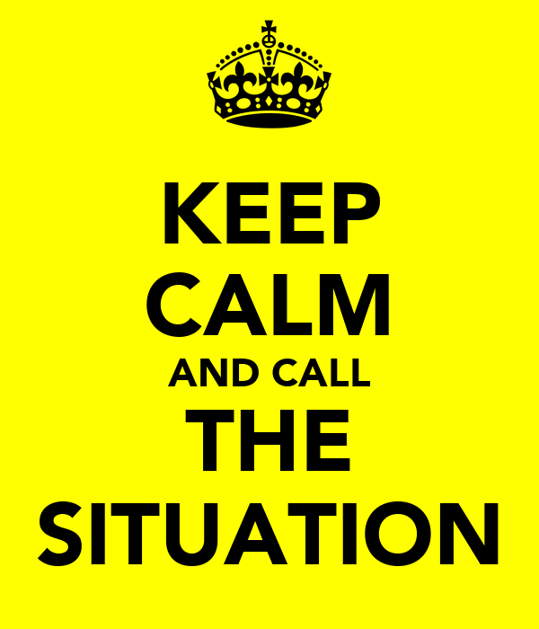 KEEP CALM AND CALL THE SITUATION