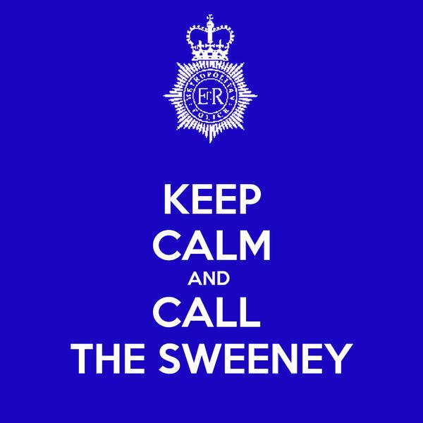KEEP CALM AND  CALL  THE SWEENEY