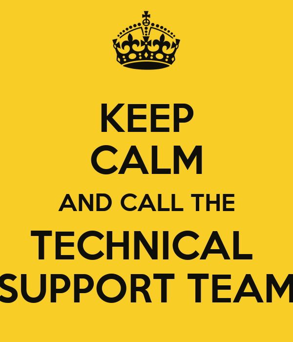 KEEP CALM AND CALL THE TECHNICAL  SUPPORT TEAM