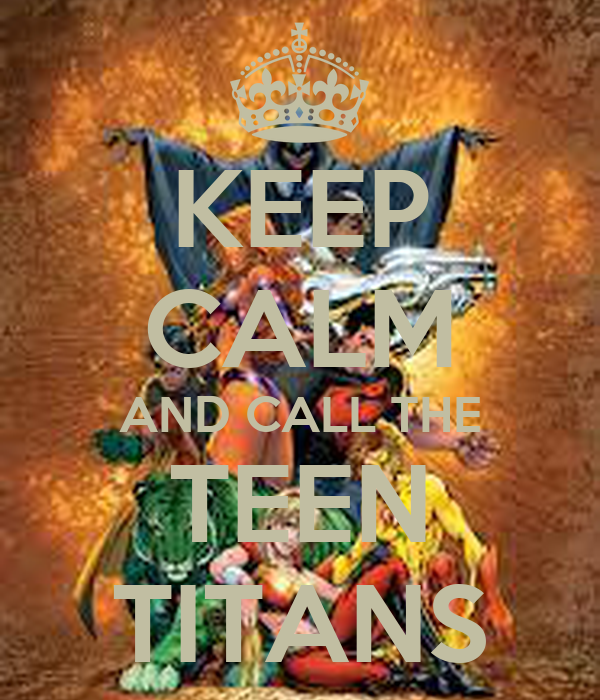 KEEP CALM AND CALL THE TEEN TITANS