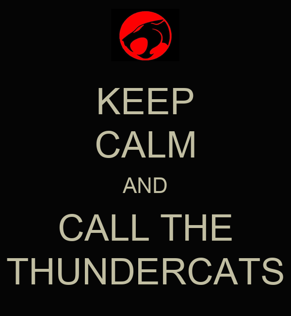 KEEP CALM AND CALL THE THUNDERCATS