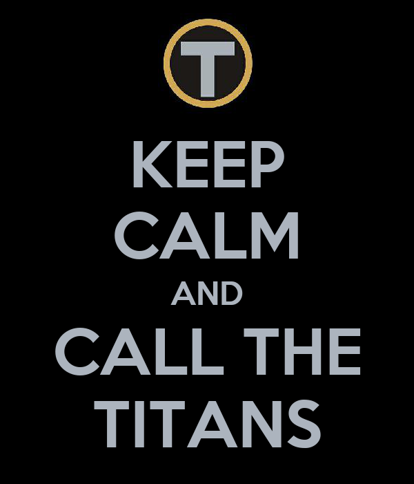 KEEP CALM AND CALL THE TITANS