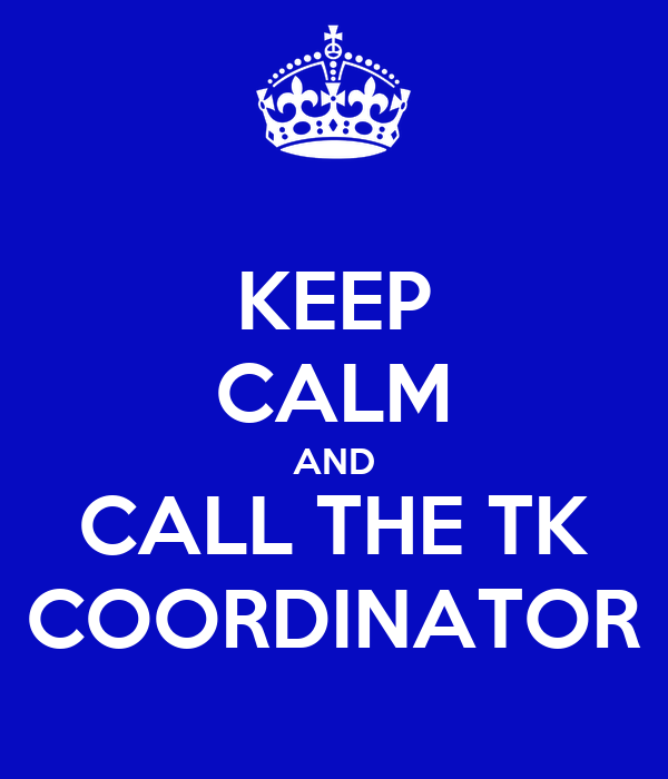 KEEP CALM AND CALL THE TK COORDINATOR