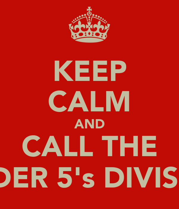 KEEP CALM AND CALL THE UNDER 5's DIVISION