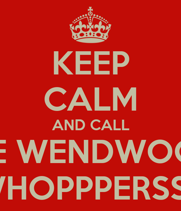 KEEP CALM AND CALL THE WENDWOOD  WHOPPPERSSS