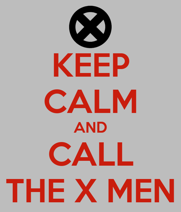 KEEP CALM AND CALL THE X MEN