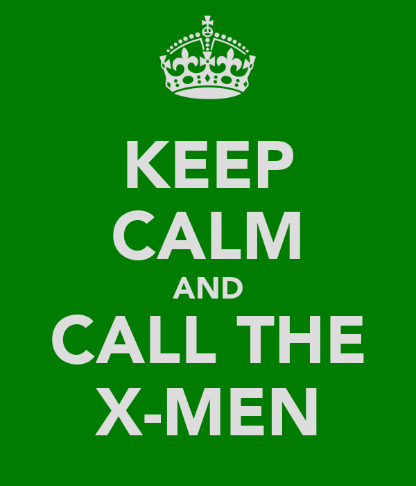 KEEP CALM AND CALL THE X-MEN