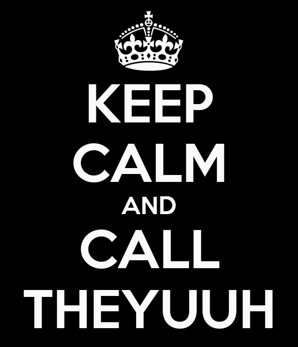 KEEP CALM AND CALL THEYUUH