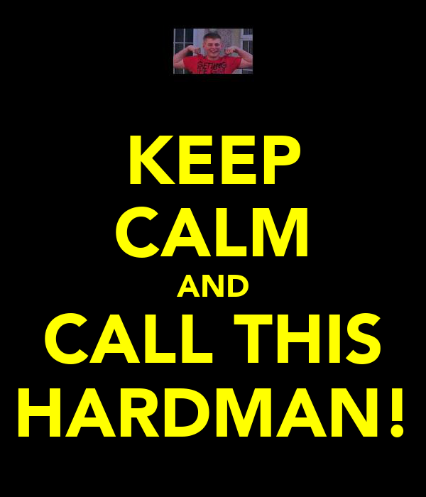 KEEP CALM AND CALL THIS HARDMAN!