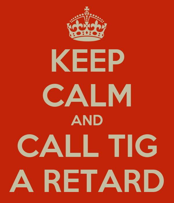 KEEP CALM AND CALL TIG A RETARD