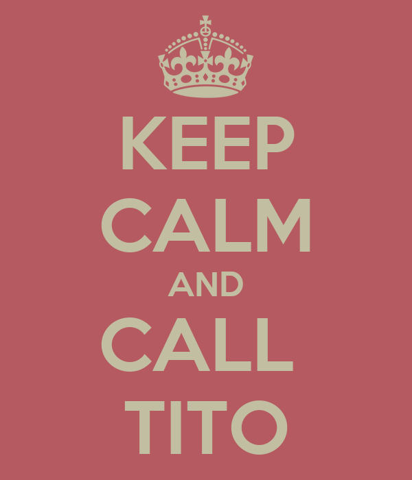 KEEP CALM AND CALL  TITO