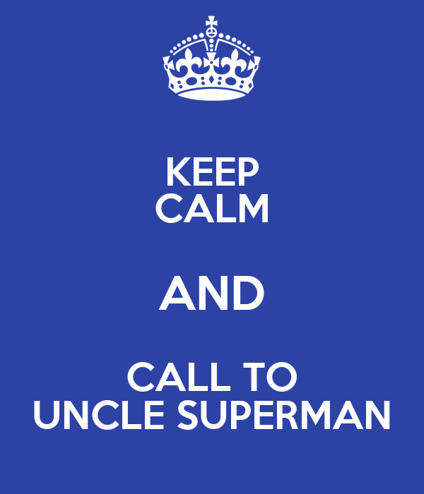 KEEP CALM AND CALL TO UNCLE SUPERMAN