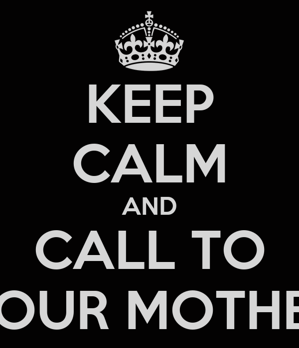 KEEP CALM AND CALL TO YOUR MOTHER