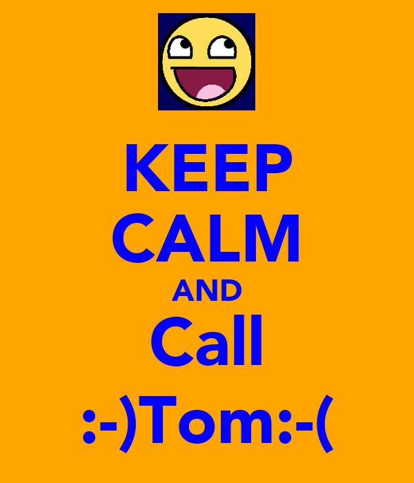 KEEP CALM AND Call :-)Tom:-(