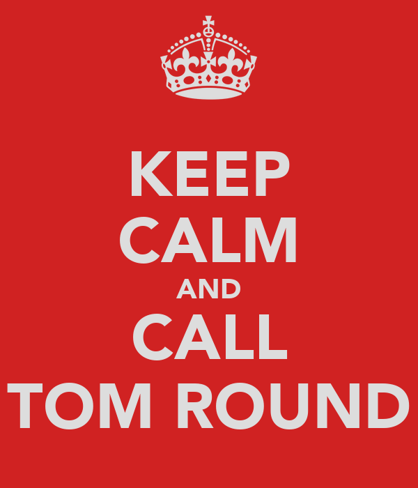 KEEP CALM AND CALL TOM ROUND