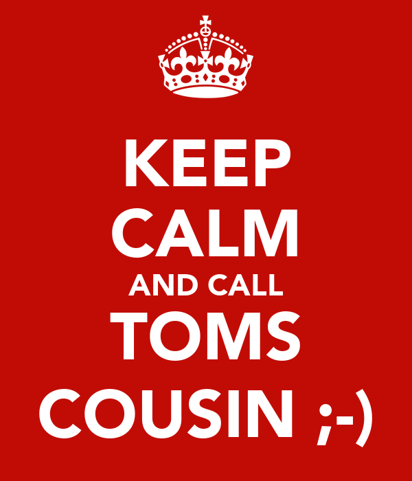KEEP CALM AND CALL TOMS COUSIN ;-)