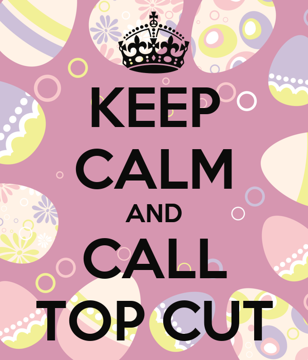 KEEP CALM AND CALL TOP CUT