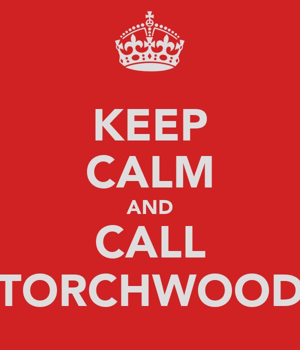 KEEP CALM AND CALL TORCHWOOD