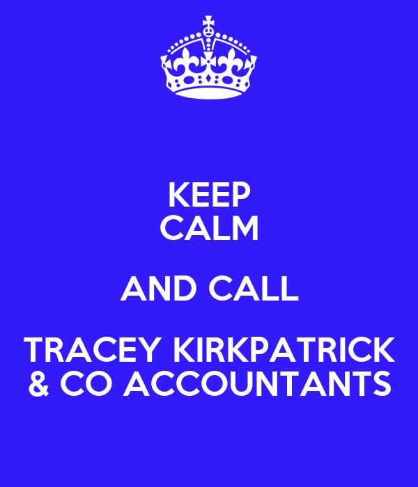 KEEP CALM AND CALL TRACEY KIRKPATRICK & CO ACCOUNTANTS