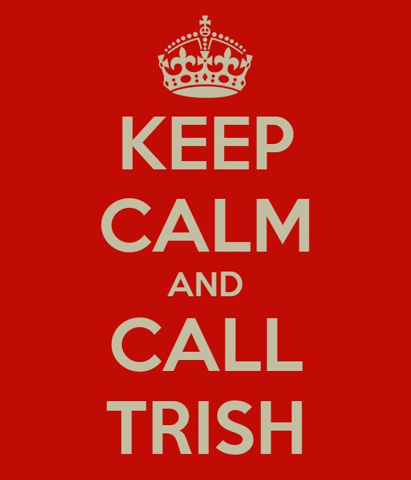 KEEP CALM AND CALL TRISH