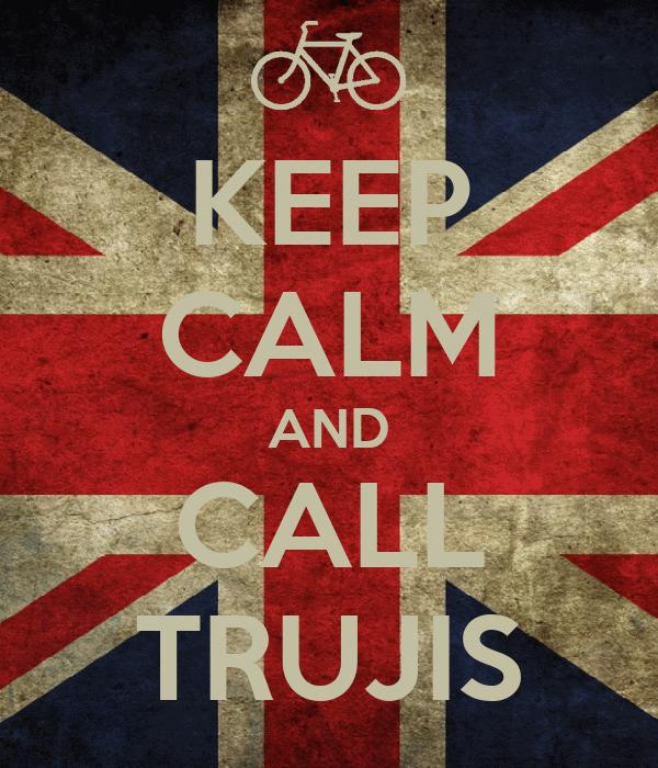 KEEP CALM AND CALL TRUJIS